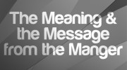 The Meaning & the Message from the Manger